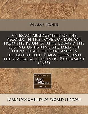 An Exact Abridgement of the Records in the Tower of London from the Reign of King Edward the Second, Unto King Richard the Third, of All the Parliaments Holden in Each Kings Reign, and the Several Acts in Every Parliament (1657)