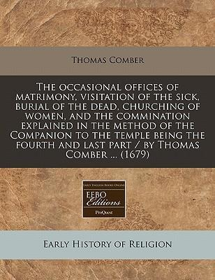 The Occasional Offices of Matrimony, Visitation of the Sick, Burial of the Dead, Churching of Women, and the Commination Explained in the Method of the Companion to the Temple Being the Fourth and Last Part / By Thomas Comber ... (1679)