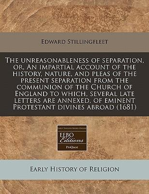 The Unreasonableness of Separation, Or, an Impartial Account of the History, Nature, and Pleas of the Present Separation from the Communion of the Church of England to Which, Several Late Letters Are Annexed, of Eminent Protestant Divines Abroad (1681)
