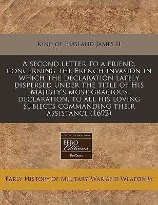 A Second Letter to a Friend, Concerning the French Invasion in Which the Declaration Lately Dispersed Under the Title of His Majesty's Most Gracious Declaration, to All His Loving Subjects Commanding Their Assistance (1692)