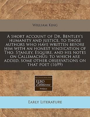 A Short Account of Dr. Bentley's Humanity and Justice, to Those Authors Who Have Written Before Him with an Honest Vindication of Tho. Stanley, Esquire, and His Notes on Callimachus