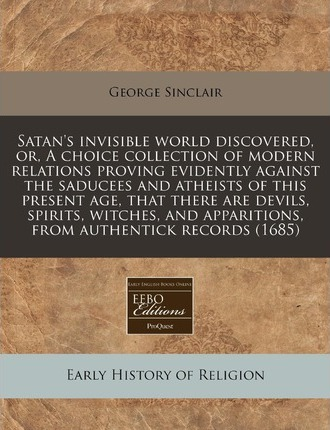 Satan's Invisible World Discovered, Or, a Choice Collection of Modern Relations Proving Evidently Against the Saducees and Atheists of This Present Age, That There Are Devils, Spirits, Witches, and Apparitions, from Authentick Records (1685)
