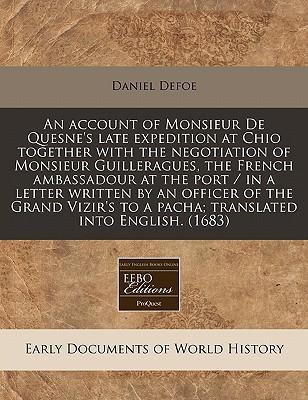 An Account of Monsieur de Quesne's Late Expedition at Chio Together with the Negotiation of Monsieur Guilleragues, the French Ambassadour at the Port / In a Letter Written by an Officer of the Grand Vizir's to a Pacha; Translated Into English. (1683)