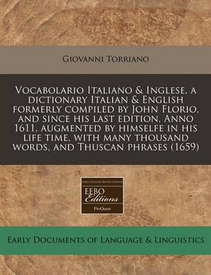Vocabolario Italiano & Inglese, a Dictionary Italian & English Formerly Compiled by John Florio, and Since His Last Edition, Anno 1611, Augmented by Himselfe in His Life Time, with Many Thousand Words, and Thuscan Phrases (1659)