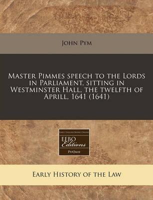 Master Pimmes Speech to the Lords in Parliament, Sitting in Westminster Hall, the Twelfth of Aprill, 1641 (1641)