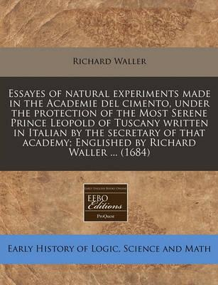 Essayes of Natural Experiments Made in the Academie del Cimento, Under the Protection of the Most Serene Prince Leopold of Tuscany Written in Italian by the Secretary of That Academy; Englished by Richard Waller ... (1684)