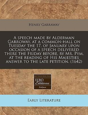 A Speech Made by Alderman Garroway, at a Common-Hall on Tuesday the 17. of January Upon Occasion of a Speech Delivered There the Friday Before, by Mr. Pym, at the Reading of His Majesties Answer to the Late Petition. (1642)