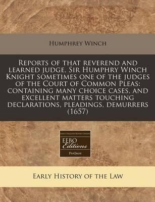 Reports of That Reverend and Learned Judge, Sir Humphry Winch Knight Sometimes One of the Judges of the Court of Common Pleas