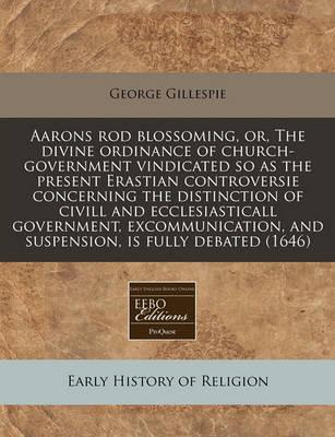 Aarons Rod Blossoming, Or, the Divine Ordinance of Church-Government Vindicated So as the Present Erastian Controversie Concerning the Distinction of CIVILL and Ecclesiasticall Government, Excommunication, and Suspension, Is Fully Debated (1646)
