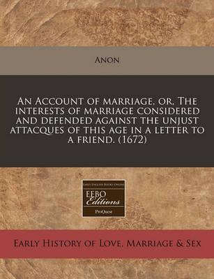 An Account of Marriage, Or, the Interests of Marriage Considered and Defended Against the Unjust Attacques of This Age in a Letter to a Friend. (1672)