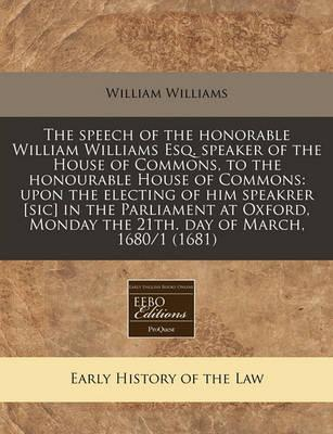 The Speech of the Honorable William Williams Esq. Speaker of the House of Commons, to the Honourable House of Commons