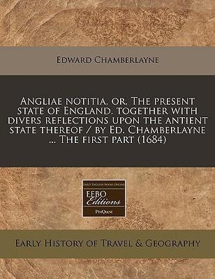 Angliae Notitia, Or, the Present State of England. Together with Divers Reflections Upon the Antient State Thereof / By Ed. Chamberlayne ... the First Part (1684)