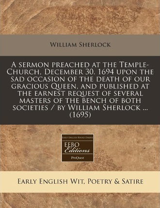 A Sermon Preached at the Temple-Church, December 30. 1694 Upon the Sad Occasion of the Death of Our Gracious Queen, and Published at the Earnest Req