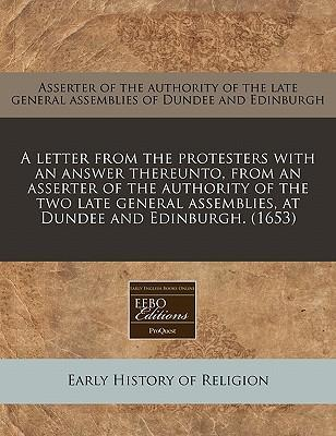 A Letter from the Protesters with an Answer Thereunto, from an Asserter of the Authority of the Two Late General Assemblies, at Dundee and Edinburgh. (1653)