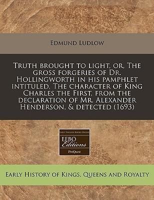 Truth Brought to Light, Or, the Gross Forgeries of Dr. Hollingworth in His Pamphlet Intituled, the Character of King Charles the First, from the Declaration of Mr. Alexander Henderson, & Detected (1693)