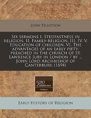 Six Sermons I. Stedfastness in Religion. II. Family-Religion. III. IV. V. Education of Children. VI. the Advantages of an Early Piety