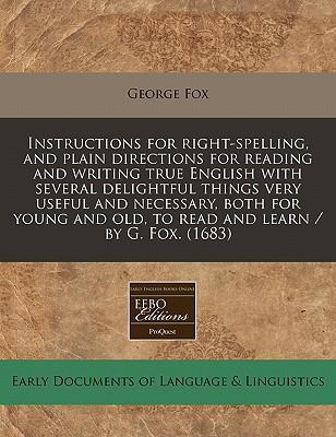 Instructions for Right-Spelling, and Plain Directions for Reading and Writing True English with Several Delightful Things Very Useful and Necessary, Both for Young and Old, to Read and Learn / By G. Fox. (1683)