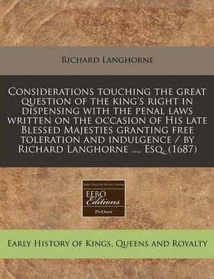 Considerations Touching the Great Question of the King's Right in Dispensing with the Penal Laws Written on the Occasion of His Late Blessed Majesties Granting Free Toleration and Indulgence / By Richard Langhorne ..., Esq. (1687)