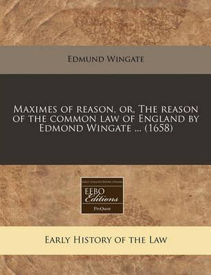 Maximes of Reason, Or, the Reason of the Common Law of England by Edmond Wingate ... (1658)
