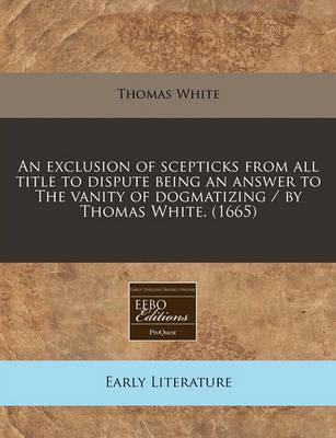 An Exclusion of Scepticks from All Title to Dispute Being an Answer to the Vanity of Dogmatizing / By Thomas White. (1665)