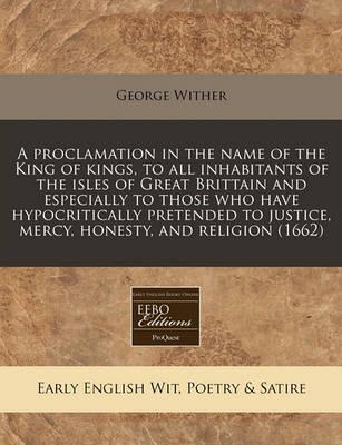 A Proclamation in the Name of the King of Kings, to All Inhabitants of the Isles of Great Brittain and Especially to Those Who Have Hypocritically Pretended to Justice, Mercy, Honesty, and Religion (1662)
