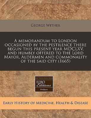 A Memorandum to London Occasioned by the Pestilence There Begun This Present Year MDCLXV, and Humbly Offered to the Lord Mayor, Aldermen and Commonality of the Said City (1665)