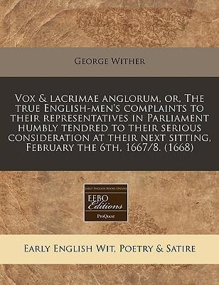 Vox & Lacrimae Anglorum, Or, the True English-Men's Complaints to Their Representatives in Parliament Humbly Tendred to Their Serious Consideration at Their Next Sitting, February the 6th, 1667/8. (1668)