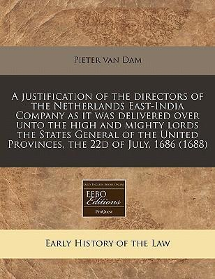 A Justification of the Directors of the Netherlands East-India Company as It Was Delivered Over Unto the High and Mighty Lords the States General of the United Provinces, the 22d of July, 1686 (1688)