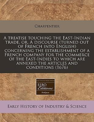 A Treatise Touching the East-Indian Trade, Or, a Discourse (Turned Out of French Into English) Concerning the Establishment of a French Company for the Commerce of the East-Indies to Which Are Annexed the Articles and Conditions (1676)
