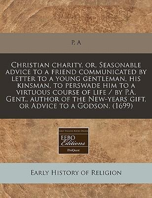 Christian Charity, Or, Seasonable Advice to a Friend Communicated by Letter to a Young Gentleman, His Kinsman, to Perswade Him to a Virtuous Course of Life / By P.A. Gent., Author of the New-Years Gift, or Advice to a Godson. (1699)