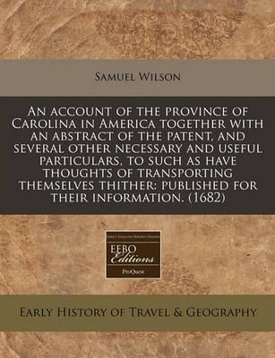 An Account of the Province of Carolina in America Together with an Abstract of the Patent, and Several Other Necessary and Useful Particulars, to Such as Have Thoughts of Transporting Themselves Thither