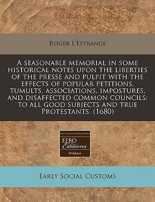 A Seasonable Memorial in Some Historical Notes Upon the Liberties of the Presse and Pulpit with the Effects of Popular Petitions, Tumults, Associations, Impostures, and Disaffected Common Councils