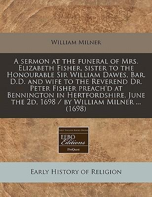 A Sermon at the Funeral of Mrs. Elizabeth Fisher, Sister to the Honourable Sir William Dawes, Bar. D.D. and Wife to the Reverend Dr. Peter Fisher Preach'd at Bennington in Hertfordshire, June the 2D, 1698 / By William Milner ... (1698)