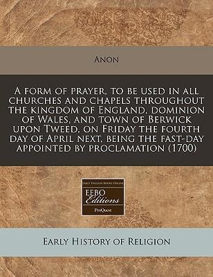 A Form of Prayer, to Be Used in All Churches and Chapels Throughout the Kingdom of England, Dominion of Wales, and Town of Berwick Upon Tweed, on Friday the Fourth Day of April Next, Being the Fast-Day Appointed by Proclamation (1700)
