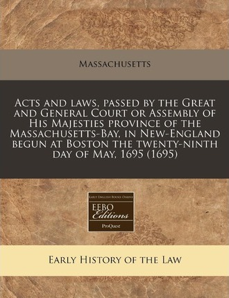 Acts and Laws, Passed by the Great and General Court or Assembly of His Majesties Province of the Massachusetts-Bay, in New-England Begun at Boston the Twenty-Ninth Day of May, 1695 (1695)