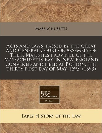 Acts and Laws, Passed by the Great and General Court or Assembly of Their Majesties Province of the Massachusetts-Bay, in New-England Convened and Held at Boston, the Thirty-First Day of May, 1693. (1693)