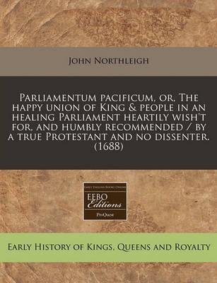 Parliamentum Pacificum, Or, the Happy Union of King & People in an Healing Parliament Heartily Wish't For, and Humbly Recommended / By a True Protestant and No Dissenter. (1688)