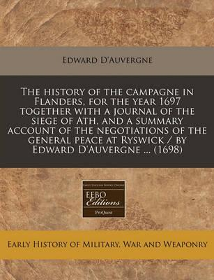 The History of the Campagne in Flanders, for the Year 1697 Together with a Journal of the Siege of Ath, and a Summary Account of the Negotiations of the General Peace at Ryswick / By Edward D'Auvergne ... (1698)