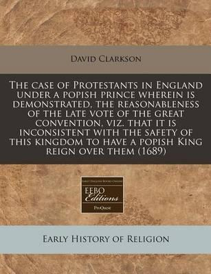 The Case of Protestants in England Under a Popish Prince Wherein Is Demonstrated, the Reasonableness of the Late Vote of the Great Convention, Viz. That It Is Inconsistent with the Safety of This Kingdom to Have a Popish King Reign Over Them (1689)