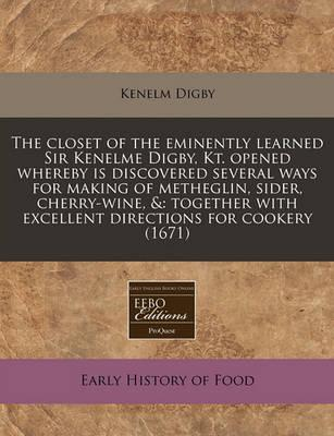 The Closet of the Eminently Learned Sir Kenelme Digby, Kt. Opened Whereby Is Discovered Several Ways for Making of Metheglin, Sider, Cherry-Wine, &