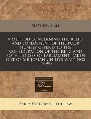 A Method Concerning the Relief and Employment of the Poor Humbly Offer'd to the Consideration of the King and Both Houses of Parliament