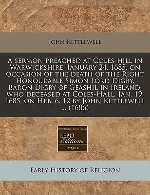 A Sermon Preached at Coles-Hill in Warwickshire, January 24, 1685, on Occasion of the Death of the Right Honourable Simon Lord Digby, Baron Digby of Geashil in Ireland, Who Deceased at Coles-Hall, Jan. 19, 1685, on Heb. 6. 12 by John Kettlewell ... (1686)