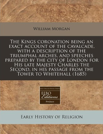 The Kings Coronation Being an Exact Account of the Cavalcade, with a Description of the Triumphal Arches, and Speeches Prepared by the City of London for His Late Majesty Charles the Second, in His Passage from the Tower to Whitehall (1685)