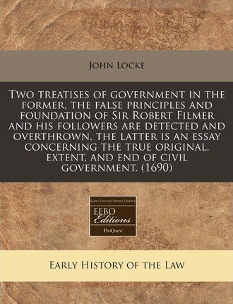 Two Treatises of Government in the Former, the False Principles and Foundation of Sir Robert Filmer and His Followers Are Detected and Overthrown, the Latter Is an Essay Concerning the True Original, Extent, and End of Civil Government. (1690)