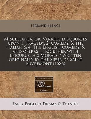 Miscellanea, Or, Various Discourses Upon 1. Tragedy, 2. Comedy, 3. the Italian & 4. the English Comedy, 5. and Operas ... Together with Epicurus, His Morals / Written Originally by the Sieur de Saint Euvremont (1686)