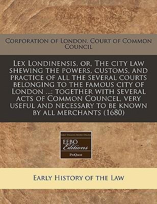 Lex Londinensis, Or, the City Law Shewing the Powers, Customs, and Practice of All the Several Courts Belonging to the Famous City of London ...