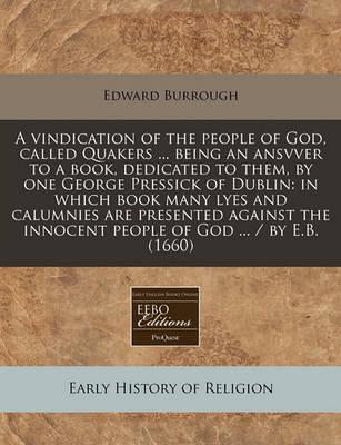 A Vindication of the People of God, Called Quakers ... Being an Ansvver to a Book, Dedicated to Them, by One George Pressick of Dublin