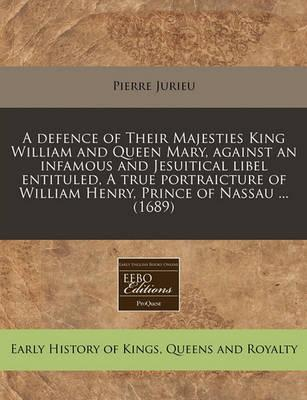 A Defence of Their Majesties King William and Queen Mary, Against an Infamous and Jesuitical Libel Entituled, a True Portraicture of William Henry, Prince of Nassau ... (1689)