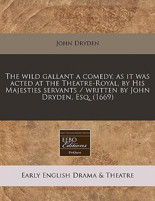 The Wild Gallant a Comedy, as It Was Acted at the Theatre-Royal, by His Majesties Servants / Written by John Dryden, Esq. (1669)