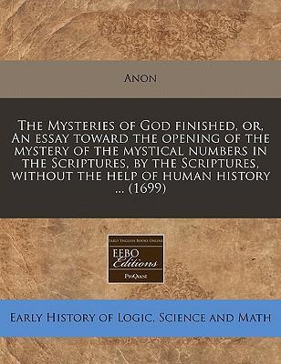 The Mysteries of God Finished, Or, an Essay Toward the Opening of the Mystery of the Mystical Numbers in the Scriptures, by the Scriptures, Without the Help of Human History ... (1699)